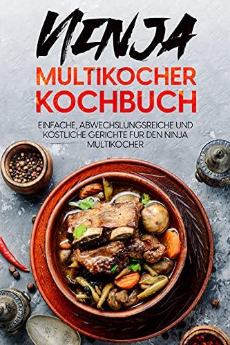 Ninja Multikocher Kochbuch: Einfache, abwechslungsreiche und köstliche Gerichte für den Ninja Multikocher