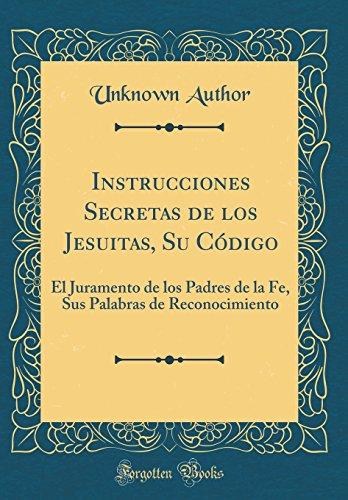 Instrucciones Secretas de los Jesuitas, Su Código: El Juramento de los Padres de la Fe, Sus Palabras de Reconocimiento (Classic Reprint)