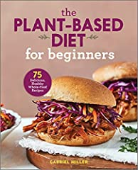 The Plant Based Diet for Beginners: 75 Delicious, Healthy Whole Food Recipes