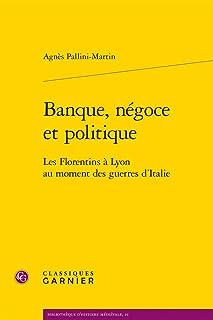 Banque, Negoce Et Politique: Les Florentins a Lyon Au Moment Des Guerres d'Italie