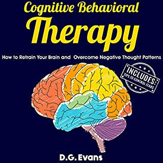 Cognitive Behavioral Therapy     How to Retrain Your Brain and Overcome Negative Thought Patterns              By:                                                                                                                                 D.G. Evans                               Narrated by:                                                                                                                                 Russell Newton                      Length: 1 hr and 6 mins     2 ratings     Overall 1.0