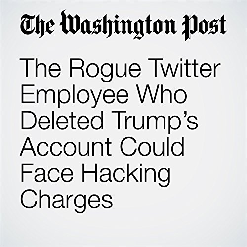 The Rogue Twitter Employee Who Deleted Trump's Account Could Face Hacking Charges audiobook cover art