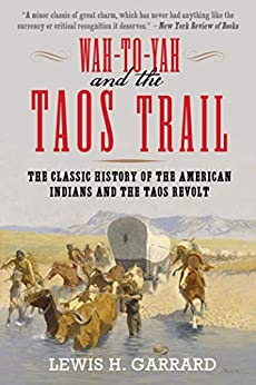 Wah-To-Yah and the Taos Trail: The Classic History of the American Indians and the Taos Revolt by [Lewis H. Garrard]