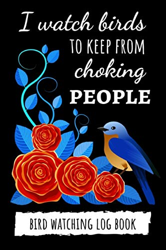 I Watch Birds To Keep From Choking People: Bird Watching Log Book / Checklist Book / Notebook / Diary, Unique Gift For Birders And Bird Watchers