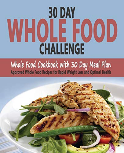30 Day Whole Food Challenge: Whole Food Cookbook with 30 Day Meal Plan; Approved Whole Food Recipes for Rapid Weight Loss and Optimal Health