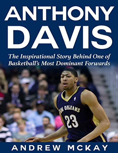 Anthony Davis: The Inspirational Story Behind One of Basketball's Most Dominant Forwards (English Edition)