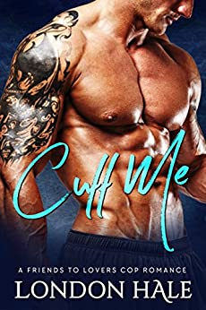 Cuff Me: A Friends To Lovers Cop Romance by [London Hale]