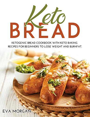 Keto Bread: Ketogenic Bread Cookbook With Keto Baking Recipes For Beginners To Lose Weight And BurnFat.