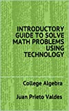 INTRODUCTORY GUIDE TO SOLVE MATH PROBLEMS USING TECHNOLOGY: College Algebra (English Edition)