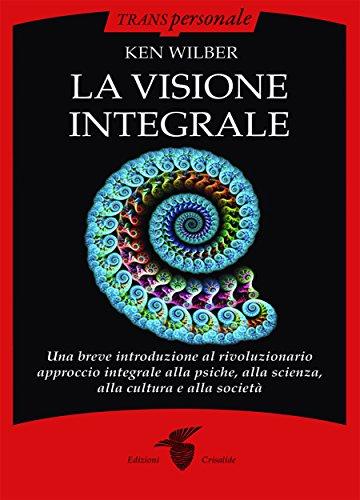 La visione integrale : Una breve introduzione al rivoluzionario approccio integrale alla psiche, alla scienza, alla cultura e alla società