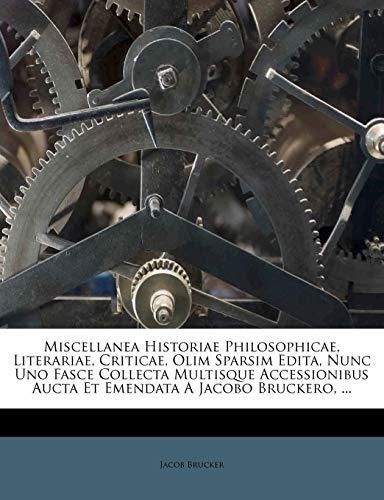 Miscellanea Historiae Philosophicae, Literariae, Criticae, Olim Sparsim Edita, Nunc Uno Fasce Collecta Multisque Accessionibus Aucta Et Emendata A Jacobo Bruckero, ... (Latin Edition)
