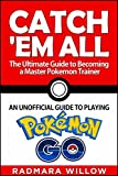 catch em all - the ultimate guide to becoming a master pokemon trainer: an unofficial guide to playing pokemon go (english edition)