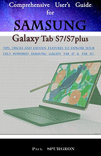 Comprehensive User's Guide for Samsung Galaxy Tab S7/S7plus: Tips, Tricks and Hidden Features to Explore Your UI2.5 Powered Samsung Galaxy Tab S7 & Tab S7+