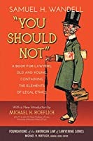 You Should Not: A Book for Lawyers, Old and Young, Containing the Elements of Legal Ethics