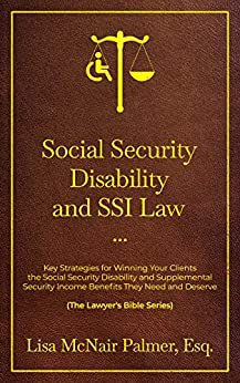 Social Security Disability and SSI Law: Key Strategies for Winning Your Clients the Social Security Disability and Supplemental Security Income Benefits ... and Deserve (The Lawyer's Bible Series) by [Lisa McNair Palmer]