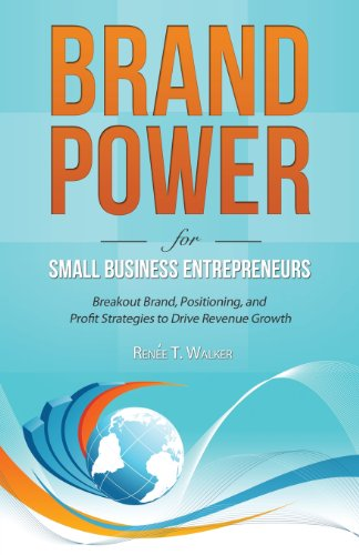 Brand Power For Small Business Entrepreneurs: Breakout Brand, Positioning, And Profit Strategies To Drive Revenue Growth