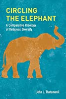 Circling the Elephant: A Comparative Theology of Religious Diversity (Comparative Theology: Thinking Across Traditions)