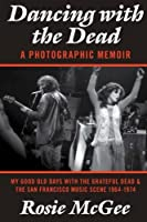 Dancing with the Dead?A Photographic Memoir: My Good Old Days with the Grateful Dead & the San Francisco Music Scene 1964-1974 by Rosie McGee(2013-08-28)