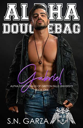 Alpha Douchebag: Gabriel (Alpha Douchebags of Grifton Falls University Book 1) by [S.N. Garza, K Bolt, Golden Czermak]