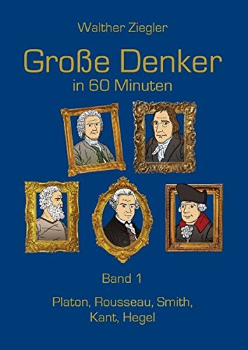 Große Denker in 60 Minuten - Band 1: Platon, Rousseau, Smith, Kant, Hegel