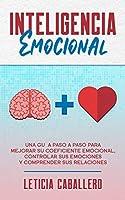 Inteligencia Emocional: Una guía paso a paso para mejorar su coeficiente emocional, controlar sus emociones y comprender sus relaciones