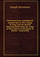 Selections from unpublished manuscripts in the College of arms and the British museum illustrating the reign of Mary queen...