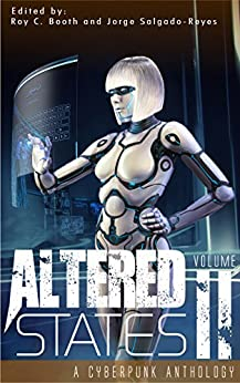 Altered States II: a cyberpunk anthology (Altered States cyberpunk anthologies Book 2) by [Jorge Salgado-Reyes, Roy C. Booth, William F. Wu, CC Aune, Sam S.  Kepfield, Jay  Barnson, Pedro  Iniguez, R.M. Harper, Frank Roger, Erin Lale]