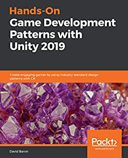 Hands-On Game Development Patterns with Unity 2019: Create engaging games by using industry-standard design patterns with C# by [David Baron]