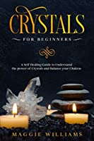Crystals for Beginners: A Self Healing Guide to Understand the power of Crystals and Balance your Chakras