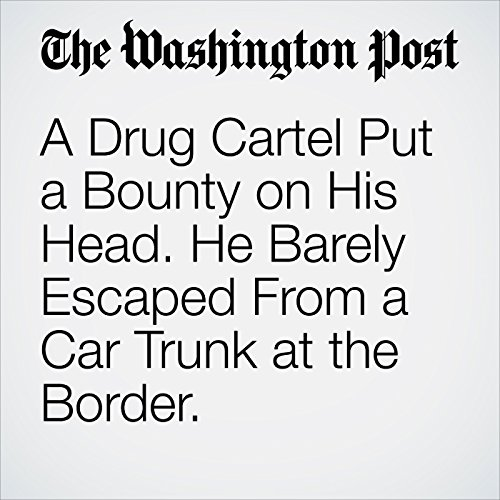 A Drug Cartel Put a Bounty on His Head. He Barely Escaped From a Car Trunk at the Border. copertina