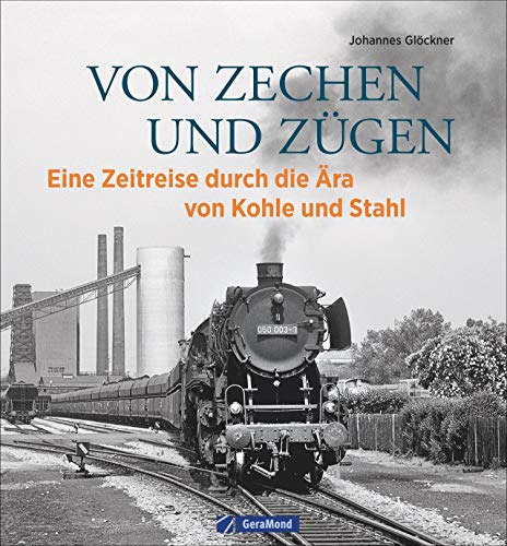 Eisenbahn Bildband: Von Zechen und Zügen. Eine Ära geht zu Ende. Historische Aufnahmen von Dampflokomotiven und Industrieanlagen. Eine bebilderte Bahngeschichte.