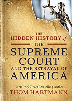 The Hidden History of the Supreme Court and the Betrayal of America by [Thom Hartmann]