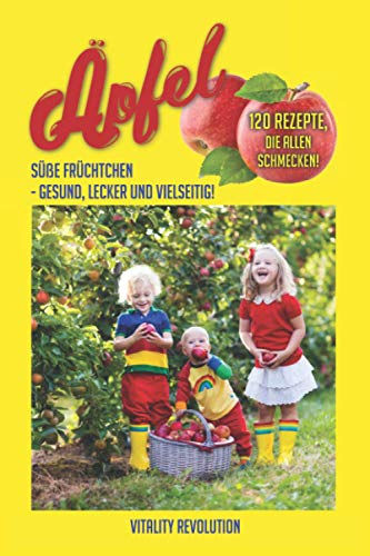 Äpfel: Süße Früchtchen - gesund, lecker und vielseitig!: 120 Rezepte, die allen schmecken!