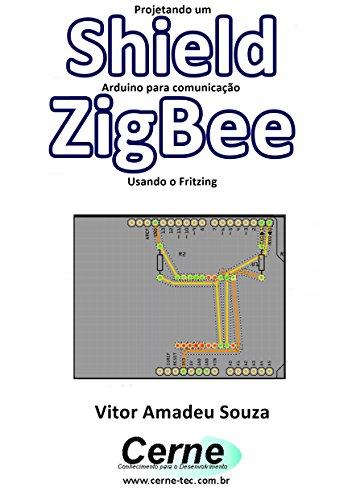 Projetando um Shield Arduino para comunicação  ZigBee Usando o Fritzing (Portuguese Edition)