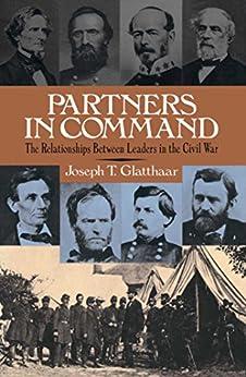 Partners In Command: The Relationships Between Leaders in the Civil War by [Joseph Glatthaar]
