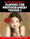 Karen Sperling s Painting for Photographers Volume 2: Steps and Art Lessons for Painting Children's Portraits from Photos in Corel Painter 12
