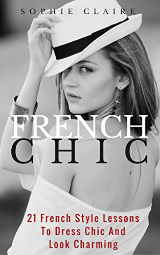 French Chic: 21 French Style Lessons To Dress Chic And Look Charming (English Edition)