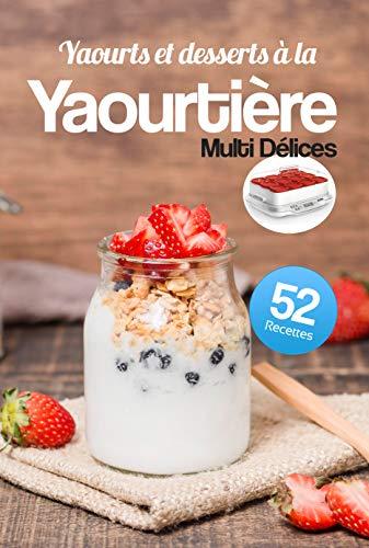 Yaourts et desserts à la Yaourtière Multi Délices: Découvrez 52 recettes gourmandes et très faciles à réaliser avec votre Yaourtière Multi Délices.