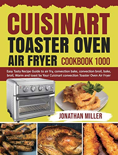 Cuisinart Toaster Oven Air Fryer Cookbook 1000: Easy Tasty Recipes Guide to air fry, convection bake, convection broil, bake, broil, Warm and toast by Your Cuisinart convection Toaster Oven Air Fryer