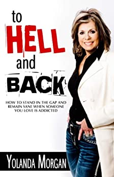 To Hell and Back: How to Stand in the Gap and Remain Sane When Someone You Love Is Addicted by [Yolanda Morgan]