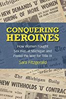 Conquering Heroines: How Women Fought Sex Bias at Michigan and Paved the Way for Title IX