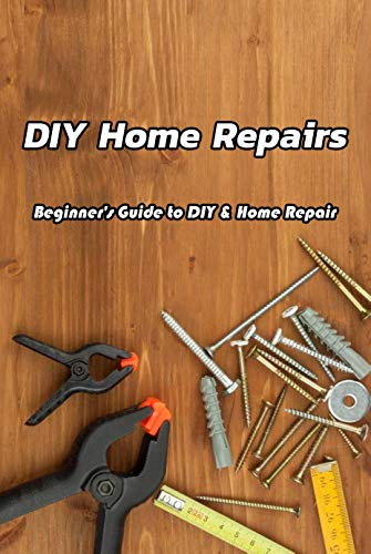 DIY Home Repairs: Beginner's Guide to DIY & Home Repair: Home Repairs You Can Do Yourself Book (English Edition)