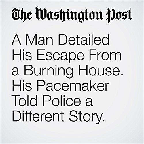 A Man Detailed His Escape From a Burning House. His Pacemaker Told Police a Different Story. copertina