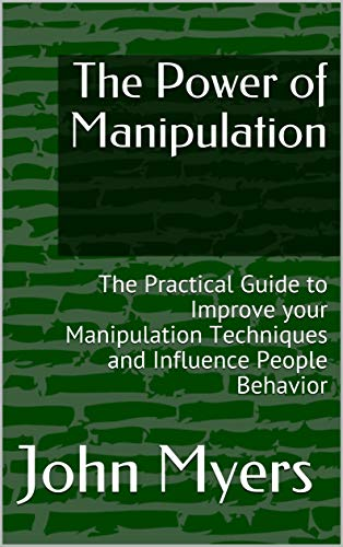 The Power of Manipulation: The Practical Guide to Improve your Manipulation Techniques and Influence People Behaviour