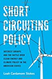 Short Circuiting Policy: Interest Groups and the Battle Over Clean Energy and Climate Policy in the American States (Studies in Postwar American Political Development)