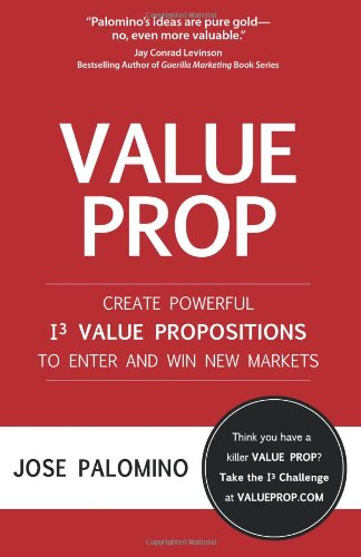 Value Prop: Create Powerful I3 Value Propositions to Enter and Win New Markets