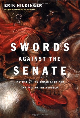 Swords Against the Senate: The Rise of the Roman Army and the Fall of the Republic
