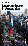 Deutsche Spuren in Argentinien. Zwei Jahrhunderte wechselvoller Beziehungen - Bernd Wulffen
