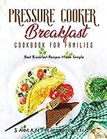 Pressure Cooker Breakfast Cookbook for Families: Best Breakfast Recipes Made Simple