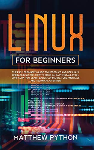 Linux for Beginners: The easy beginner's guide to introduce and use Linux operating system. How to make an easy installation, configuration, learn basics commands, fundamentals and technical overview.